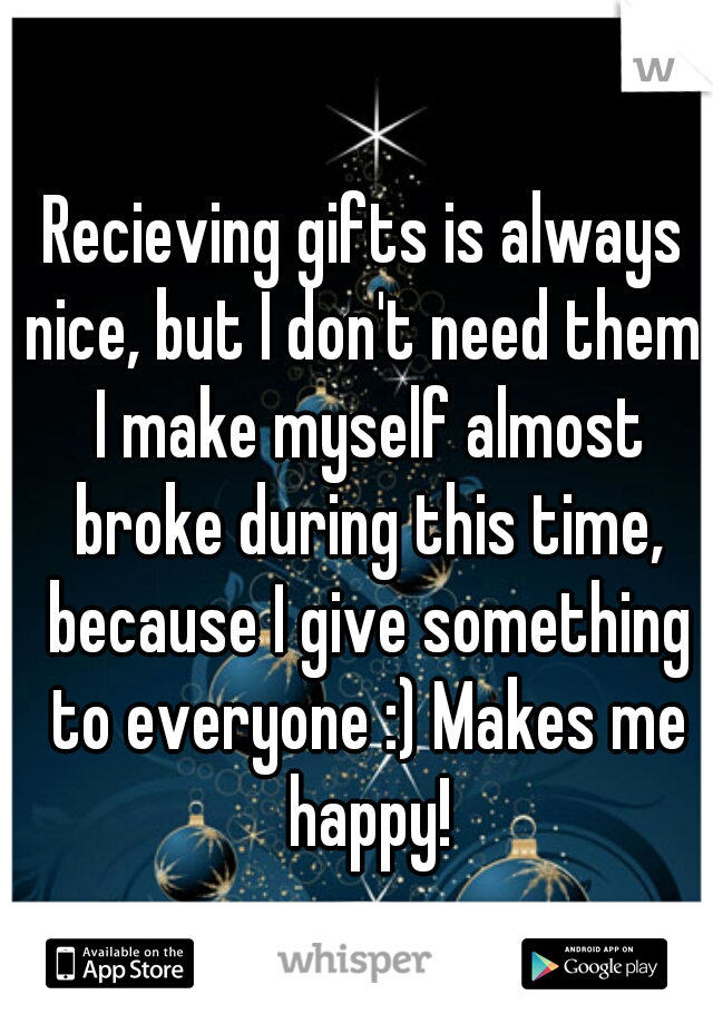Recieving gifts is always nice, but I don't need them. I make myself almost broke during this time, because I give something to everyone :) Makes me happy!