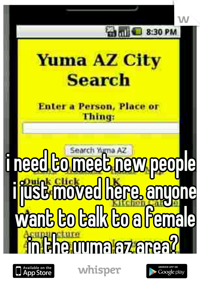 i need to meet new people. i just moved here. anyone want to talk to a female in the yuma az area?