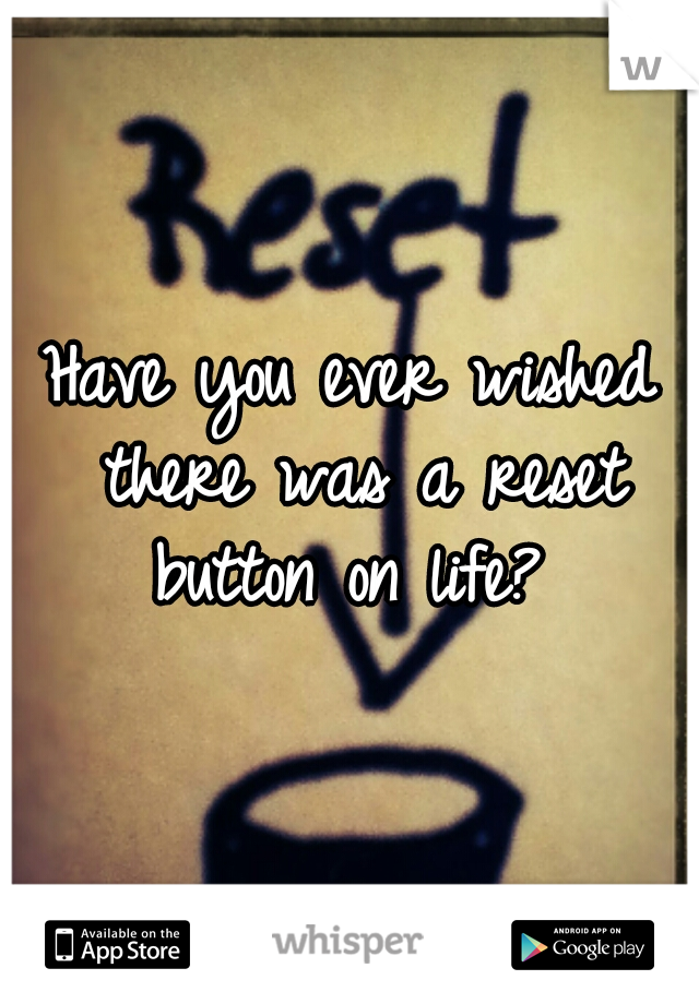 Have you ever wished there was a reset button on life?