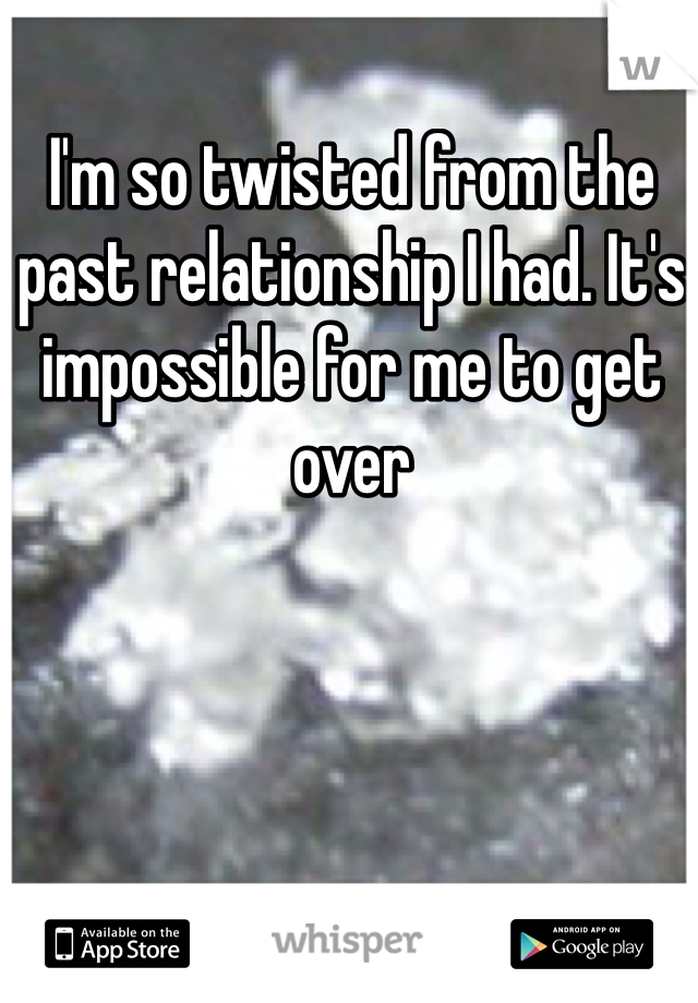 I'm so twisted from the past relationship I had. It's impossible for me to get over