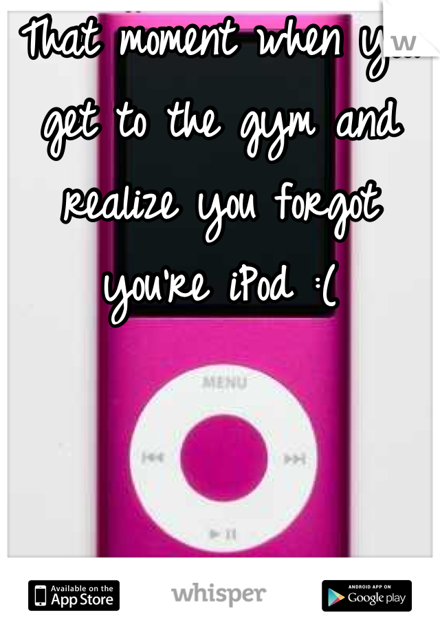 That moment when you get to the gym and realize you forgot you're iPod :(