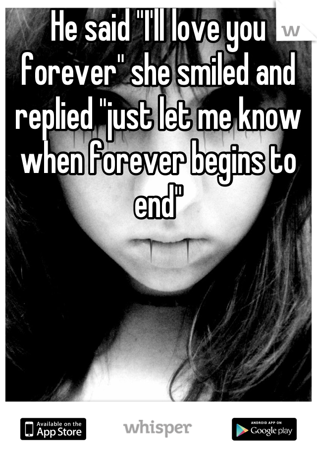 """He said """"I'll love you forever"""" she smiled and replied """"just let me know when forever begins to end"""""""