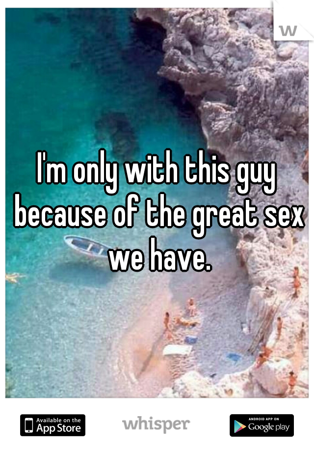 I'm only with this guy because of the great sex we have.