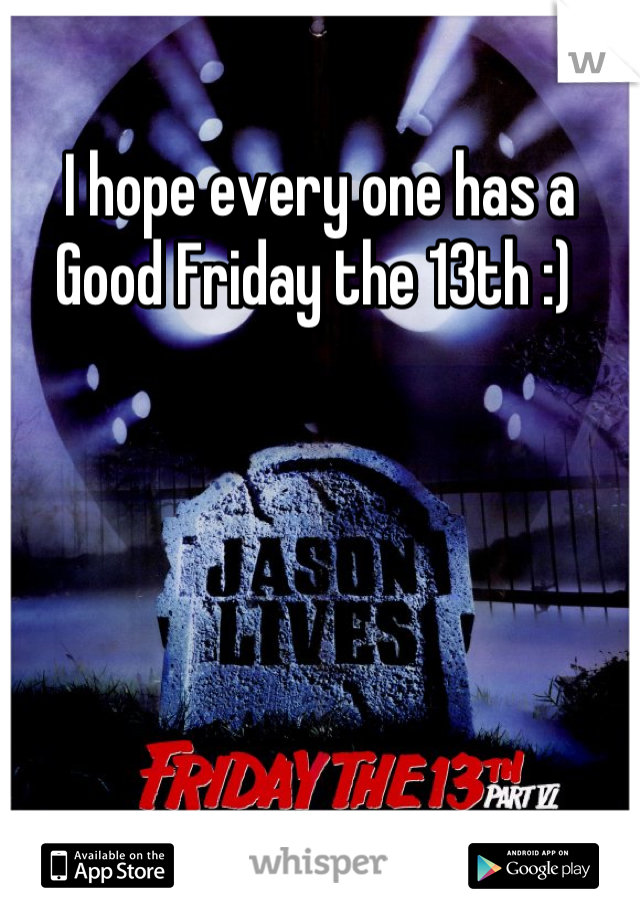 I hope every one has a Good Friday the 13th :)