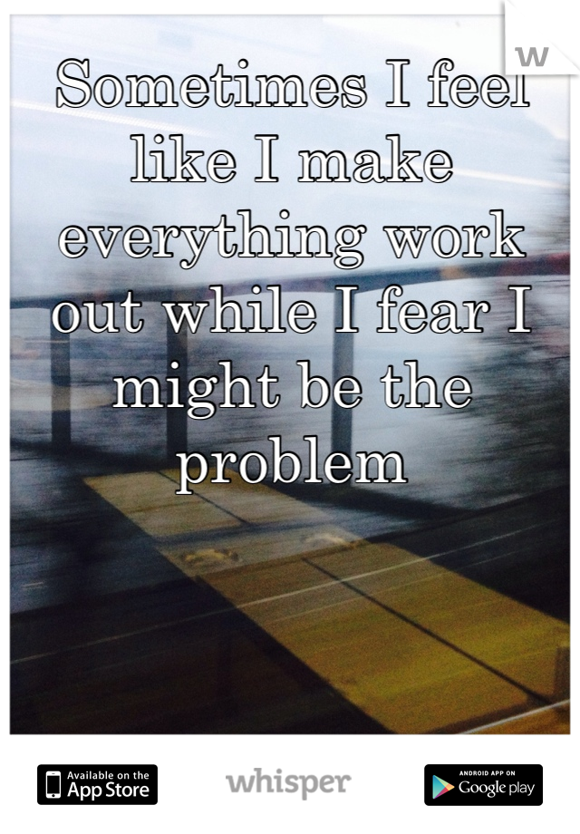 Sometimes I feel like I make everything work out while I fear I might be the problem