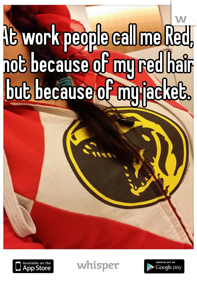 At work people call me Red, not because of my red hair but because of my jacket.