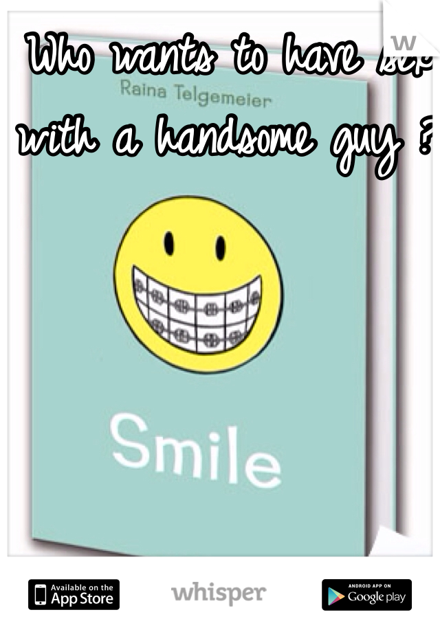 Who wants to have sex with a handsome guy ?