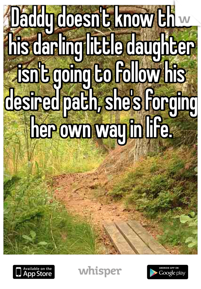 Daddy doesn't know that his darling little daughter isn't going to follow his desired path, she's forging her own way in life.