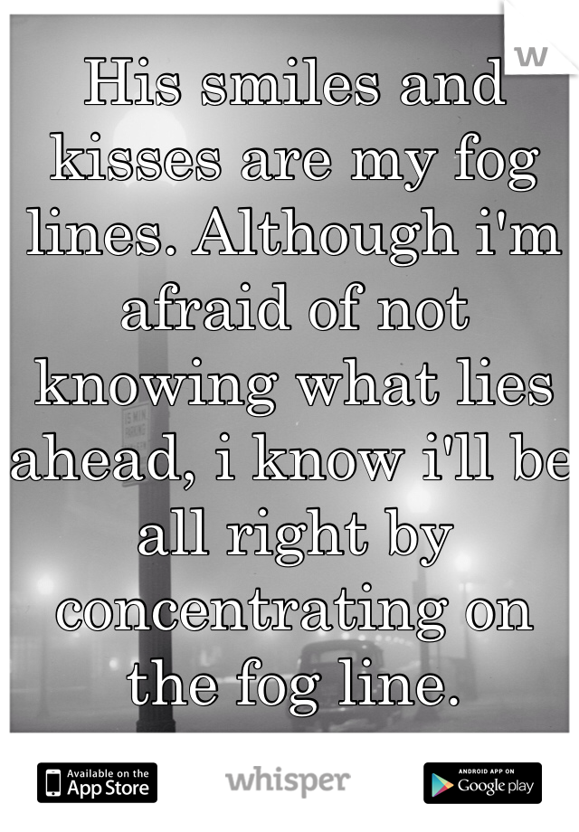 His smiles and kisses are my fog lines. Although i'm afraid of not knowing what lies ahead, i know i'll be all right by concentrating on the fog line.
