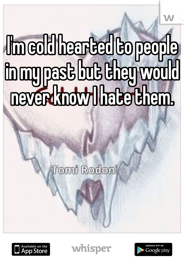 I'm cold hearted to people in my past but they would never know I hate them.