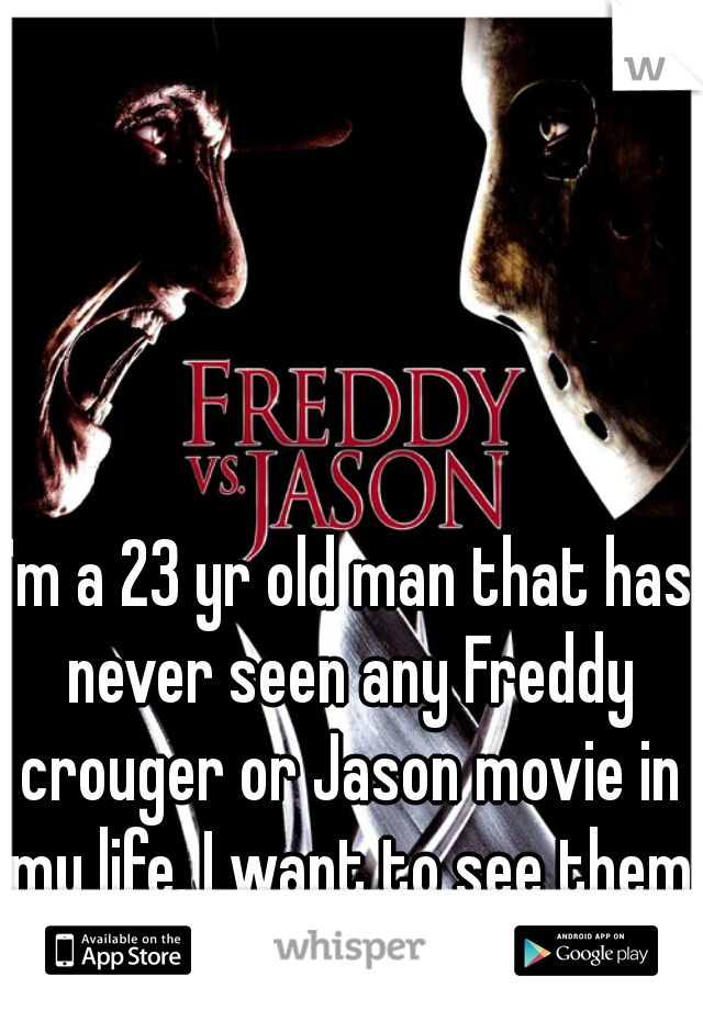 I'm a 23 yr old man that has never seen any Freddy crouger or Jason movie in my life. I want to see them so bad