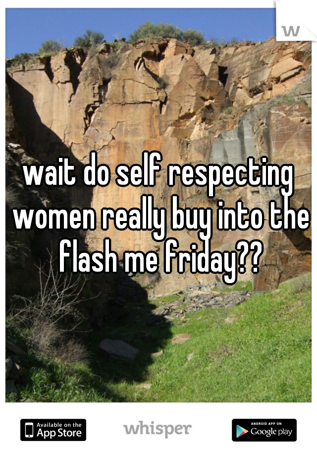 wait do self respecting women really buy into the flash me friday??
