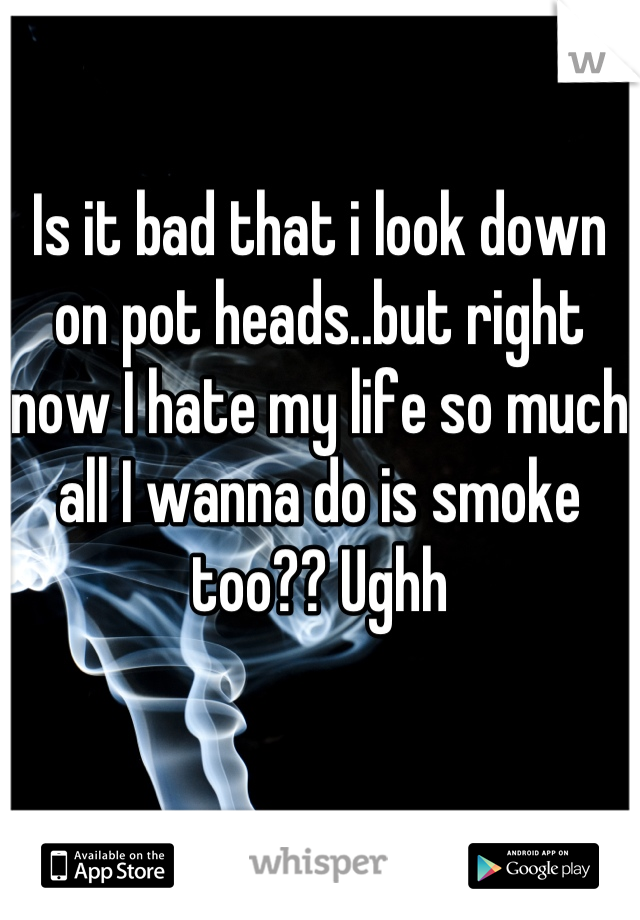 Is it bad that i look down on pot heads..but right now I hate my life so much all I wanna do is smoke too?? Ughh