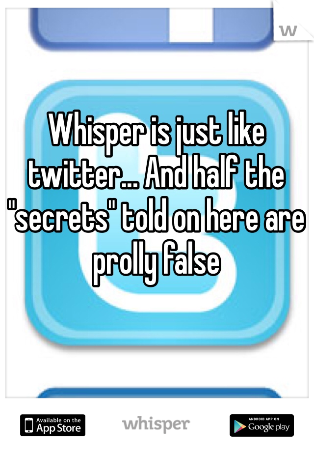 "Whisper is just like twitter... And half the ""secrets"" told on here are prolly false"