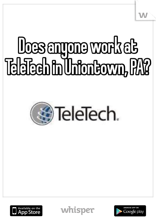 Does anyone work at TeleTech in Uniontown, PA?