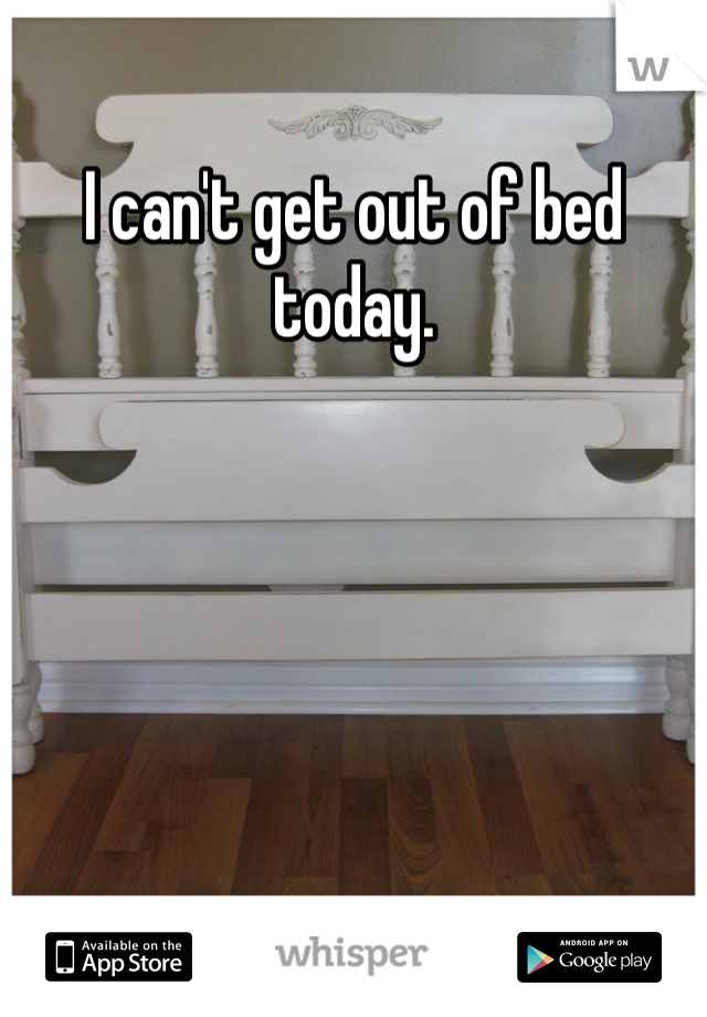 I can't get out of bed today.