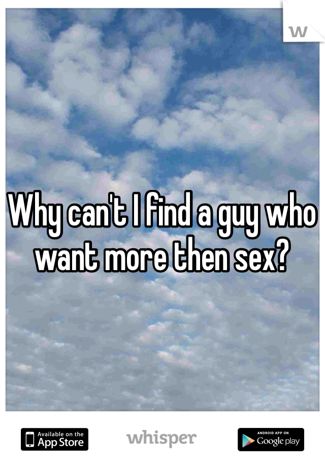 Why can't I find a guy who want more then sex?