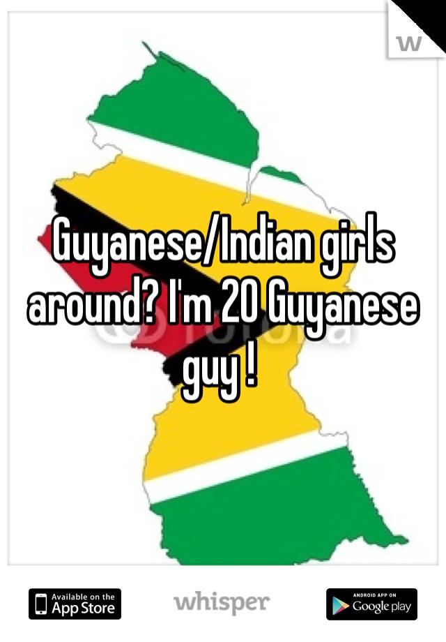 Guyanese/Indian girls around? I'm 20 Guyanese guy !