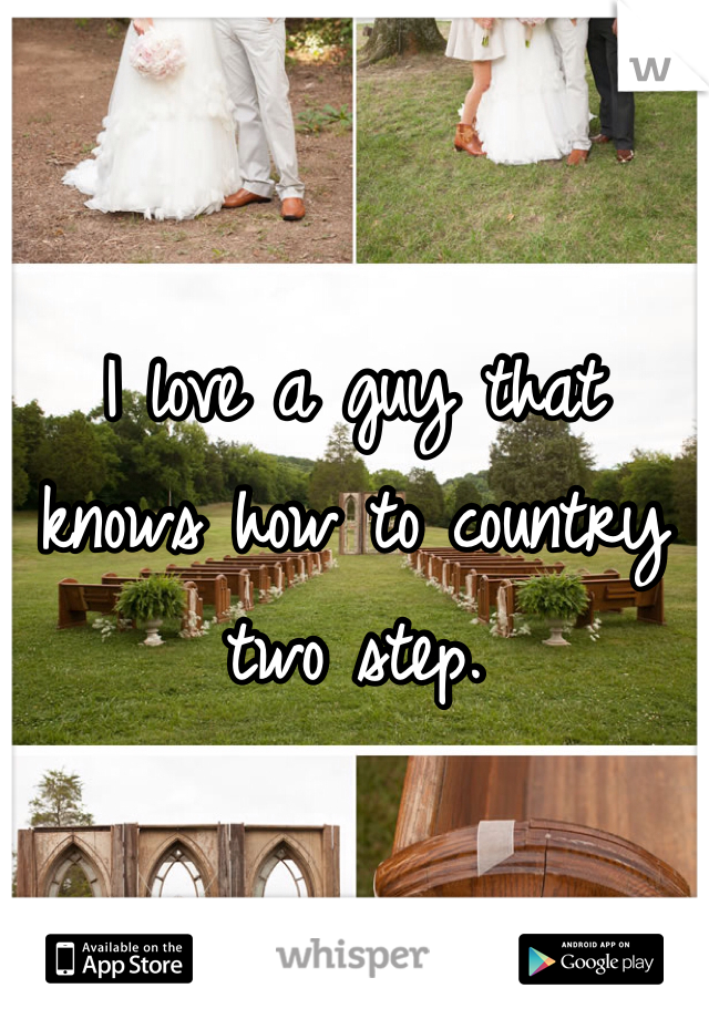 I love a guy that knows how to country two step.