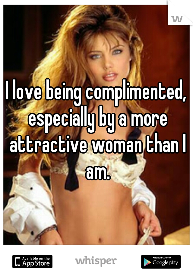 I love being complimented, especially by a more attractive woman than I am.
