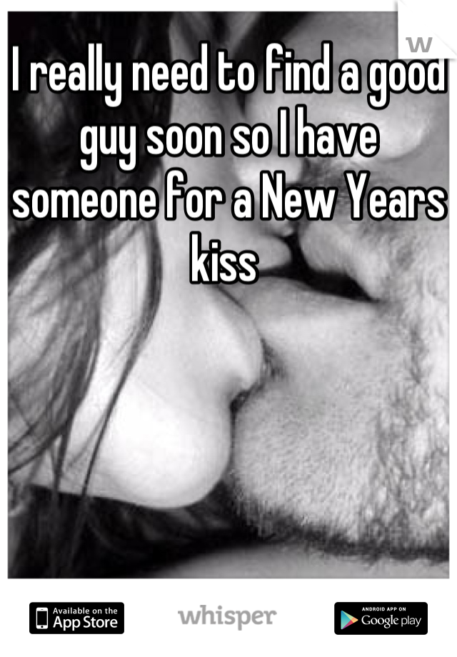 I really need to find a good guy soon so I have someone for a New Years kiss