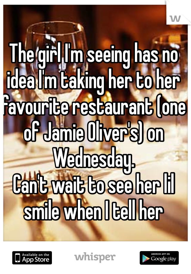 The girl I'm seeing has no idea I'm taking her to her favourite restaurant (one of Jamie Oliver's) on Wednesday. Can't wait to see her lil smile when I tell her