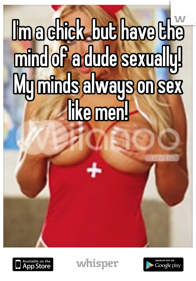 I'm a chick  but have the mind of a dude sexually! My minds always on sex like men!