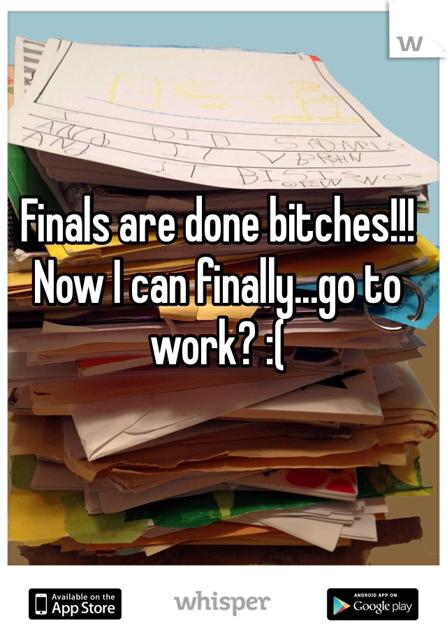 Finals are done bitches!!! Now I can finally...go to work? :(