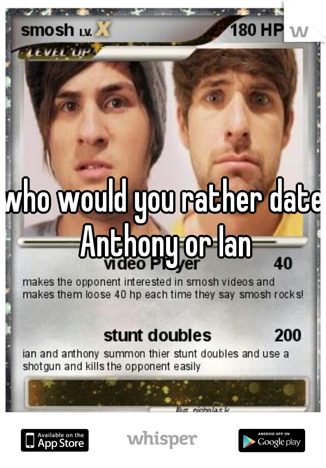 who would you rather date Anthony or Ian