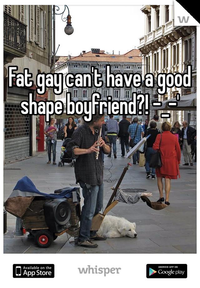 Fat gay can't have a good shape boyfriend?! -_-'