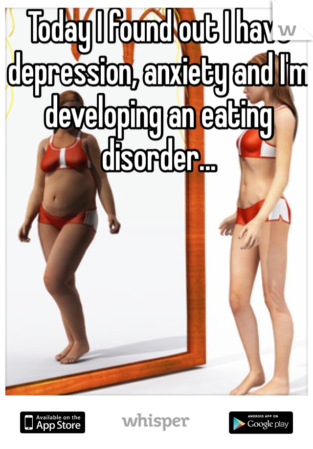 Today I found out I have depression, anxiety and I'm developing an eating disorder...