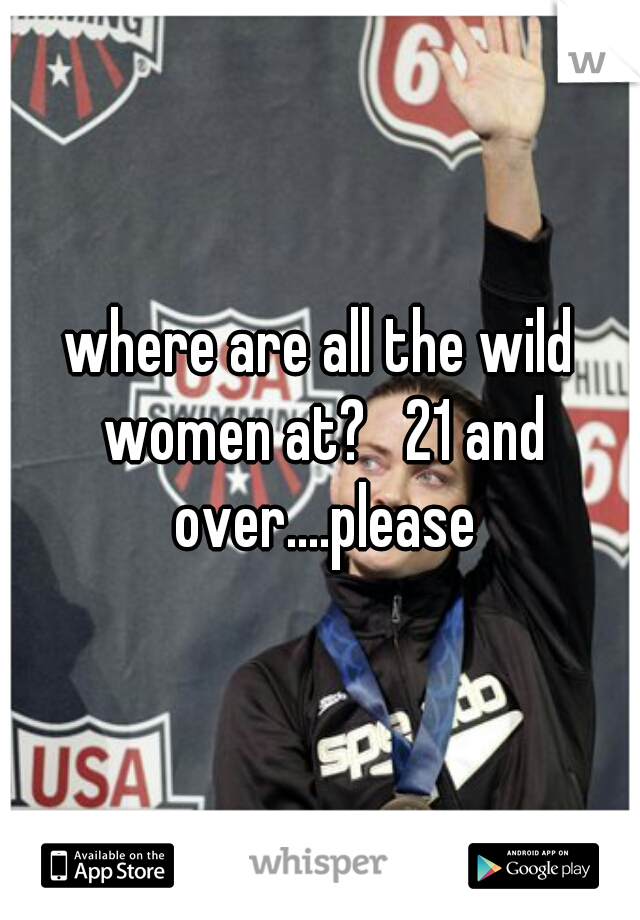 where are all the wild women at?   21 and over....please