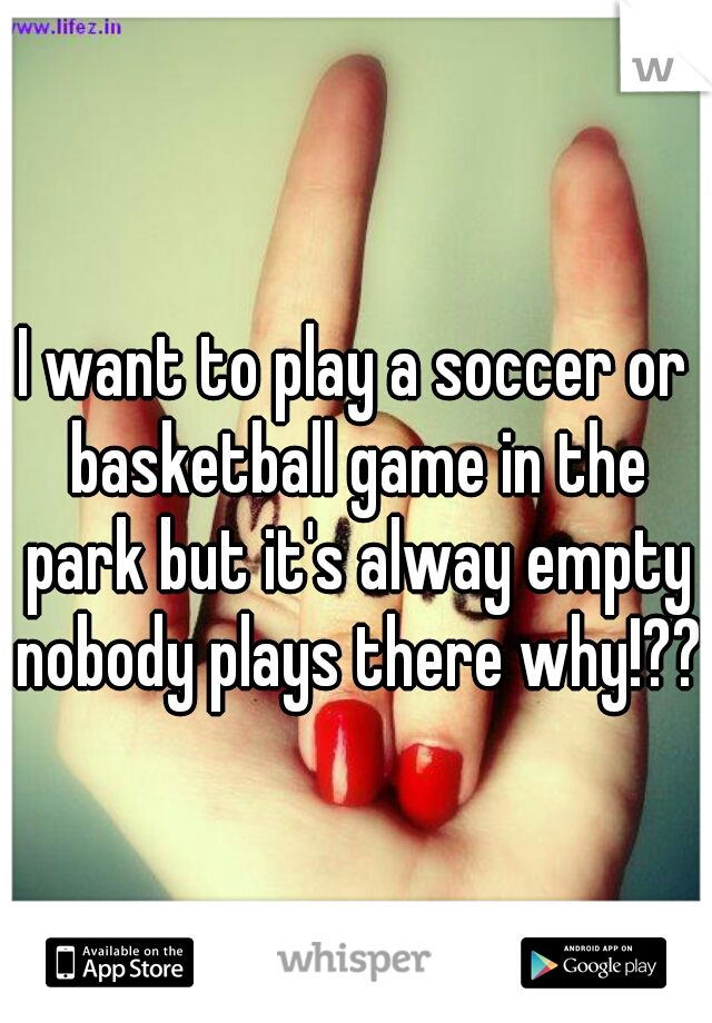 I want to play a soccer or basketball game in the park but it's alway empty nobody plays there why!???
