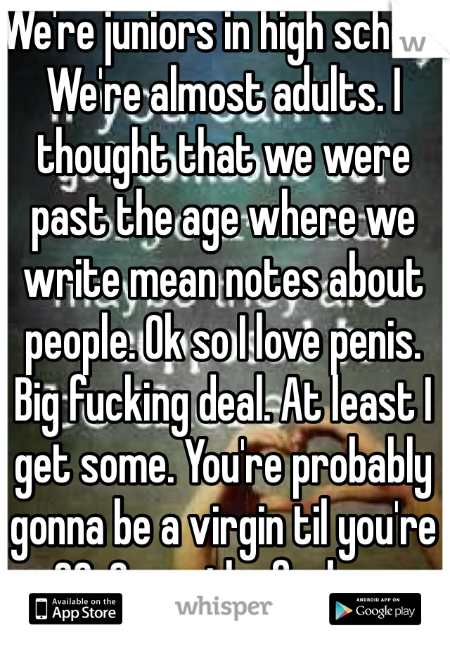 We're juniors in high school. We're almost adults. I thought that we were past the age where we write mean notes about people. Ok so I love penis. Big fucking deal. At least I get some. You're probably gonna be a virgin til you're 20. Grow the fuck up