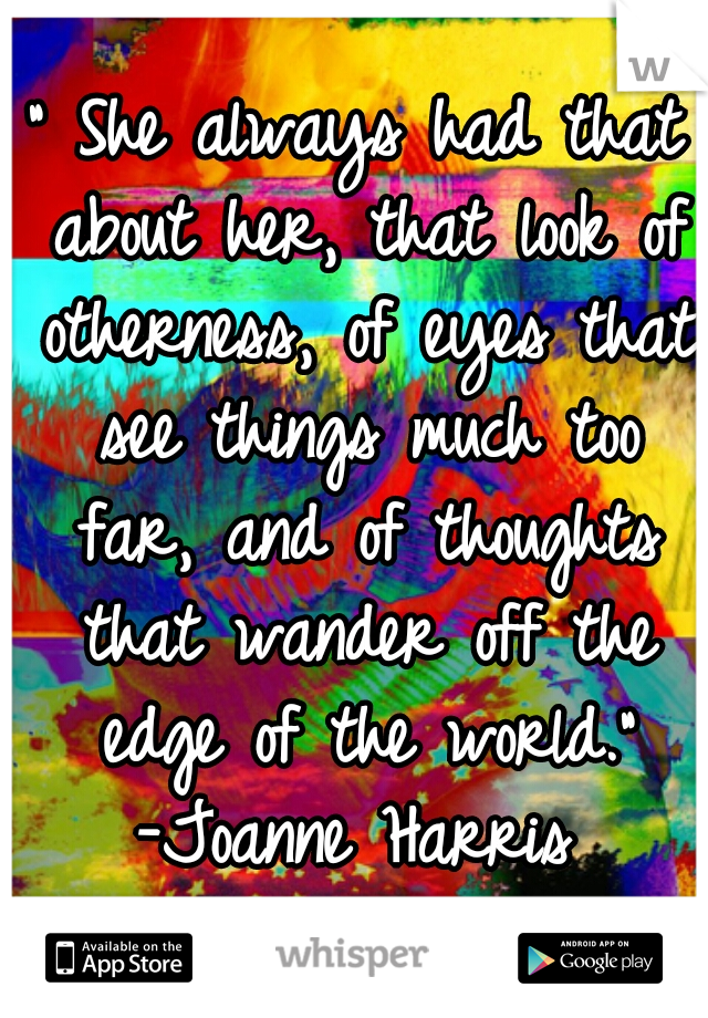 """"""" She always had that about her, that look of otherness, of eyes that see things much too far, and of thoughts that wander off the edge of the world."""" -Joanne Harris"""
