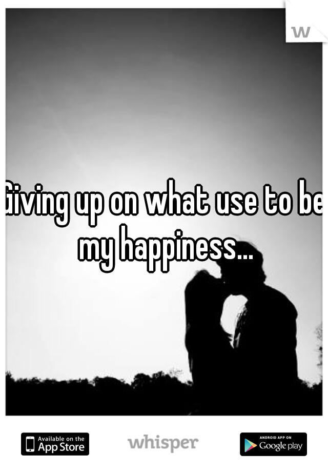 Giving up on what use to be my happiness...