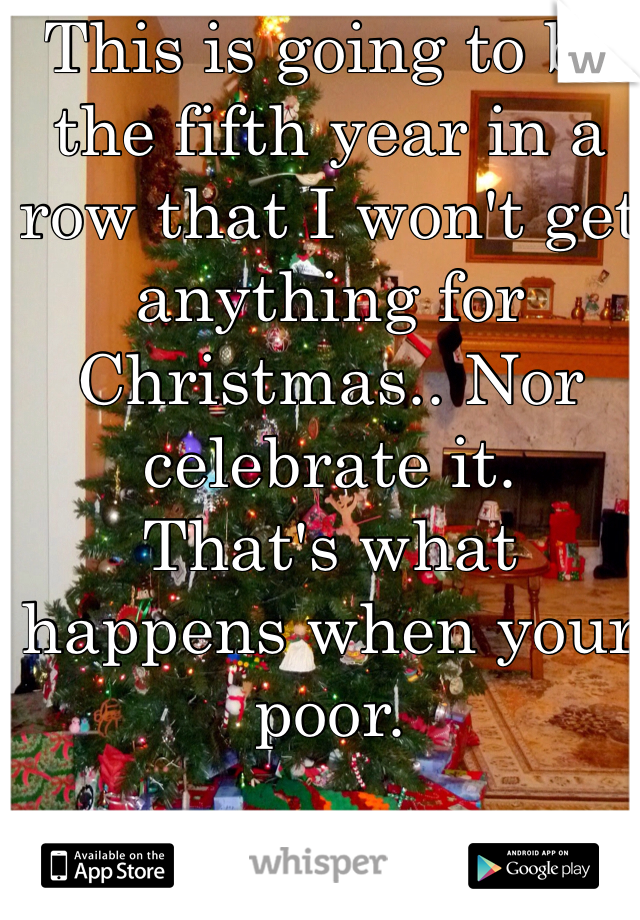 This is going to be the fifth year in a row that I won't get anything for Christmas.. Nor celebrate it. That's what happens when your poor.