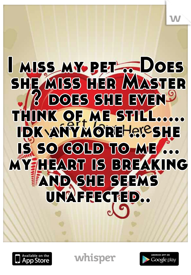 I miss my pet .. Does she miss her Master ? does she even think of me still..... idk anymore ... she is so cold to me ... my heart is breaking and she seems unaffected..