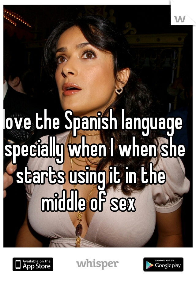 I love the Spanish language especially when I when she starts using it in the middle of sex