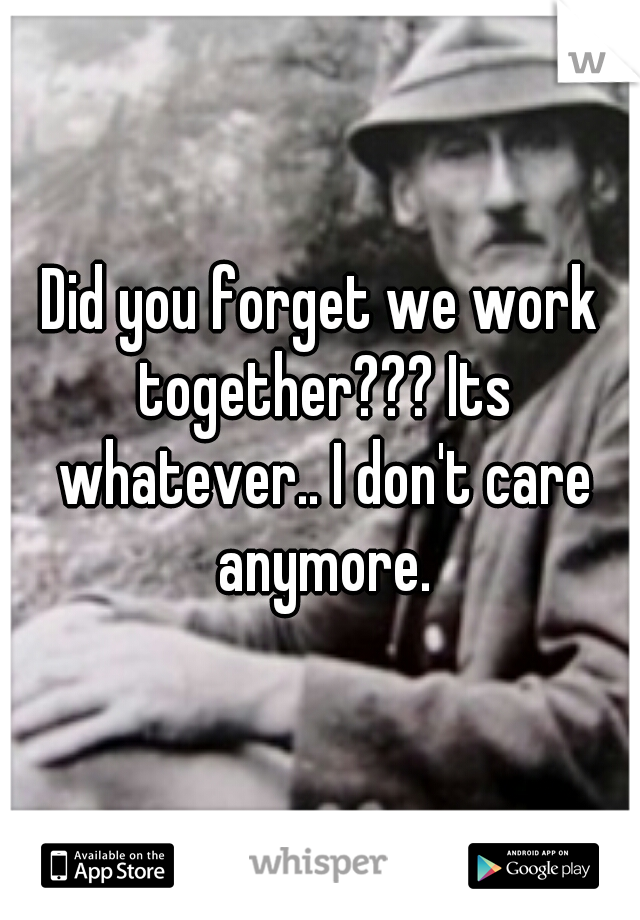 Did you forget we work together??? Its whatever.. I don't care anymore.