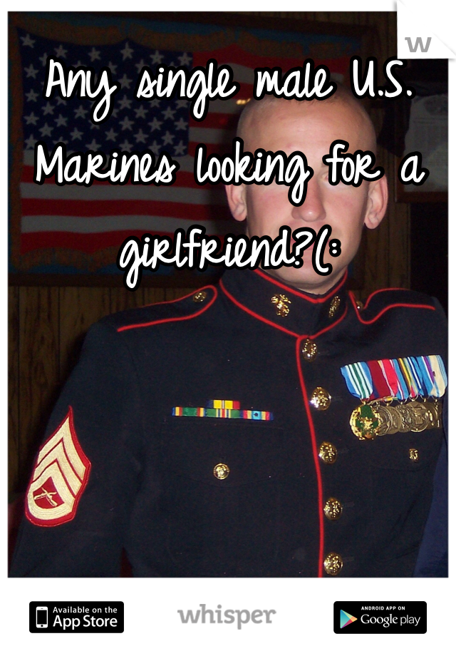 Any single male U.S. Marines looking for a girlfriend?(: