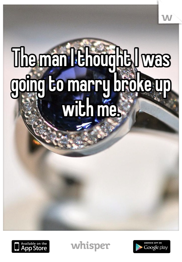 The man I thought I was going to marry broke up with me.