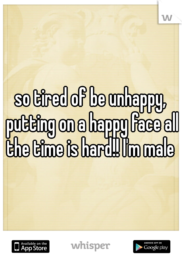 so tired of be unhappy, putting on a happy face all the time is hard!! I'm male