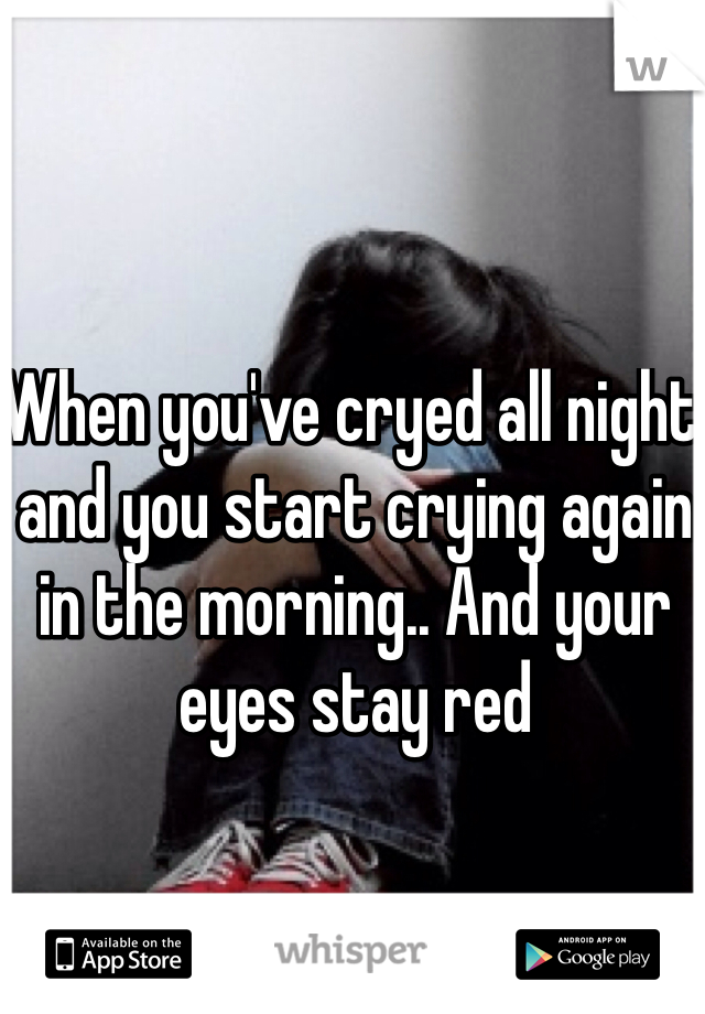When you've cryed all night and you start crying again in the morning.. And your eyes stay red