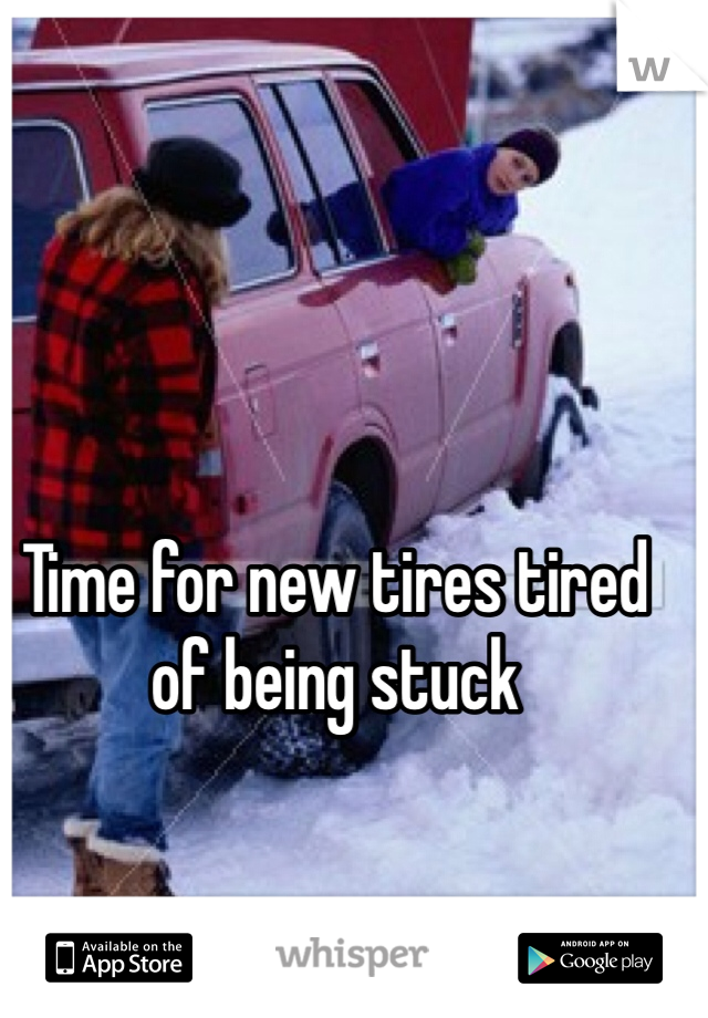 Time for new tires tired of being stuck