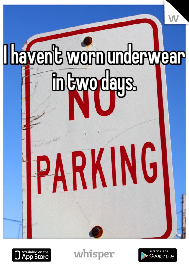 I haven't worn underwear in two days.