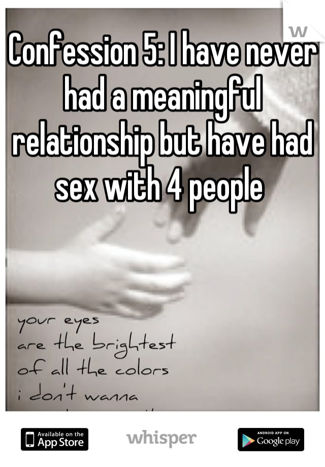 Confession 5: I have never had a meaningful relationship but have had sex with 4 people