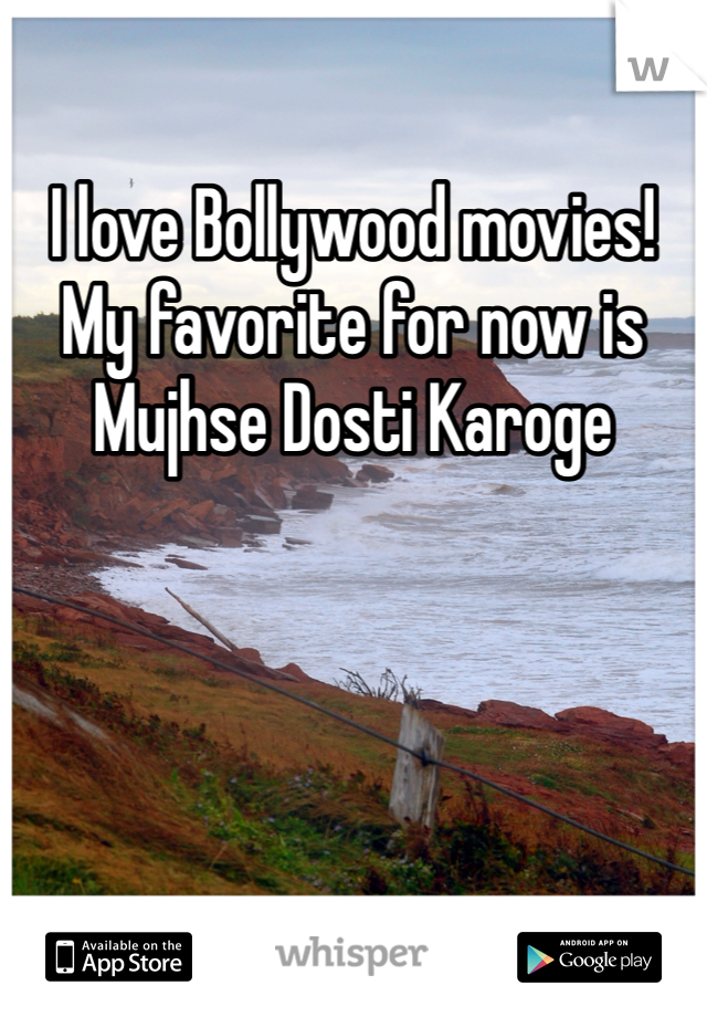 I love Bollywood movies! My favorite for now is Mujhse Dosti Karoge