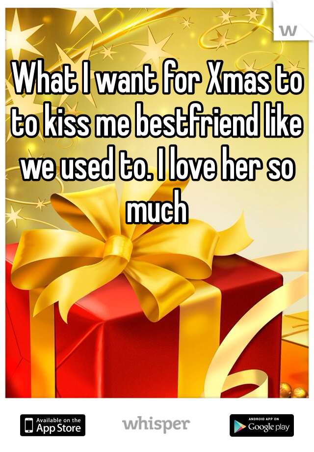 What I want for Xmas to to kiss me bestfriend like we used to. I love her so much