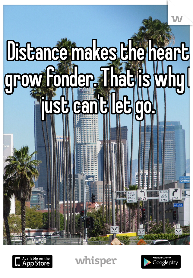 Distance makes the heart grow fonder. That is why I just can't let go.